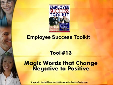 Tool #13 Magic Words that Change Negative to Positive Employee Success Toolkit Copyright Harriet Meyerson 2008 www.ConfidenceCenter.com.