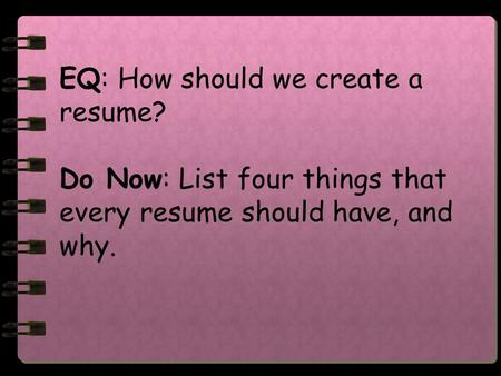 EQ: How should we create a resume? Do Now: List four things that every resume should have, and why.