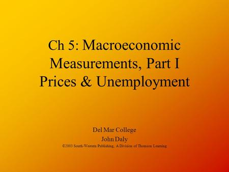 Ch 5: Macroeconomic Measurements, Part I Prices & Unemployment Del Mar College John Daly ©2003 South-Western Publishing, A Division of Thomson Learning.
