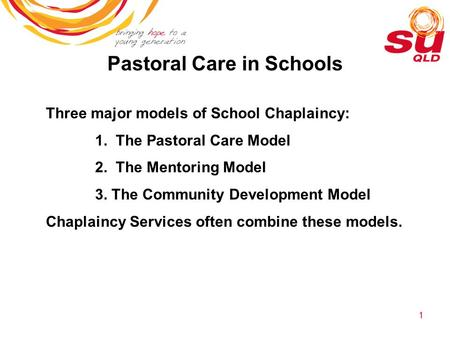 1 Pastoral Care in Schools Three major models of School Chaplaincy: 1. The Pastoral Care Model 2. The Mentoring Model 3. The Community Development Model.