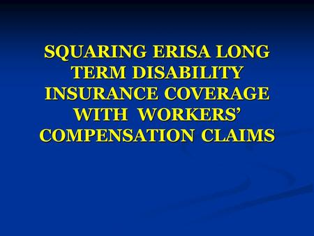SQUARING ERISA LONG TERM DISABILITY INSURANCE COVERAGE WITH WORKERS' COMPENSATION CLAIMS.