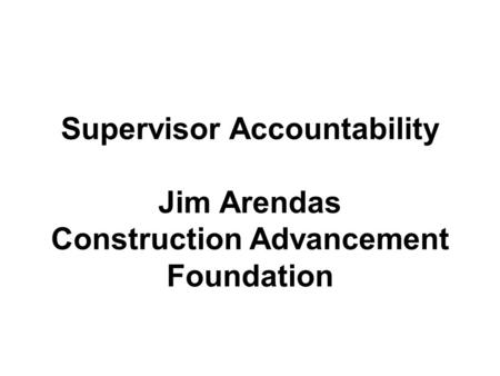 Supervisor Accountability Jim Arendas Construction Advancement Foundation.