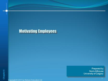 Chapter 9 Copyright © 2011 by Nelson Education Ltd. 1 Motivating Employees Prepared by Norm Althouse University of Calgary Prepared by Norm Althouse University.