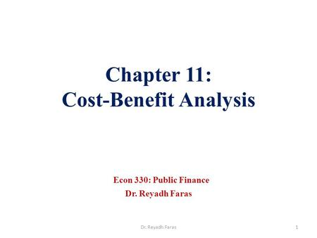Chapter 11: Cost-Benefit Analysis Econ 330: Public Finance Dr. Reyadh Faras 1Dr. Reyadh Faras.