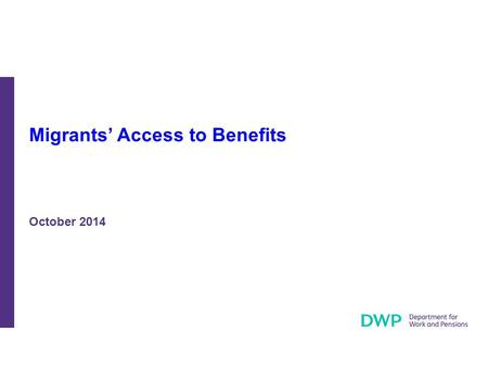 Migrants' Access to Benefits October 2014. The measures described in these slides will help ensure that only those who come to the UK to work and have.