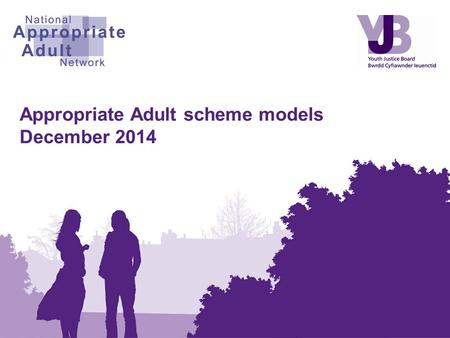 Appropriate Adult scheme models December 2014. Contents Introduction to Appropriate Adults Appropriate Adult scheme models What models are available?