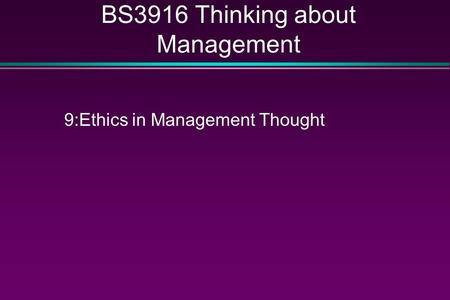 BS3916 Thinking about Management 9:Ethics in Management Thought.