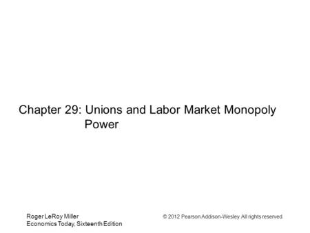 Roger LeRoy Miller © 2012 Pearson Addison-Wesley. All rights reserved. Economics Today, Sixteenth Edition Chapter 29: Unions and Labor Market Monopoly.