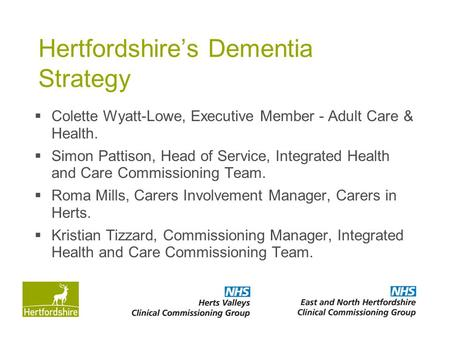Hertfordshire's Dementia Strategy  Colette Wyatt-Lowe, Executive Member - Adult Care & Health.  Simon Pattison, Head of Service, Integrated Health and.