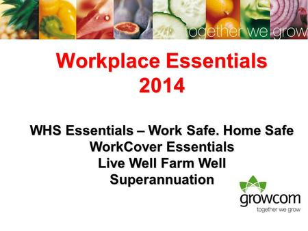 Workplace Essentials 2014 WHS Essentials – Work Safe. Home Safe WorkCover Essentials Live Well Farm Well Superannuation.