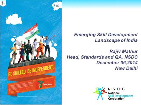 Emerging Skill Development Landscape of <strong>India</strong> Rajiv Mathur Head, Standards and QA, NSDC December 06,2014 New Delhi.