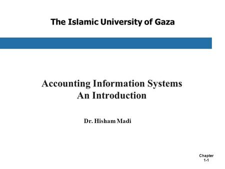Chapter 1-1 The Islamic University of Gaza Accounting Information Systems An Introduction Dr. Hisham Madi.