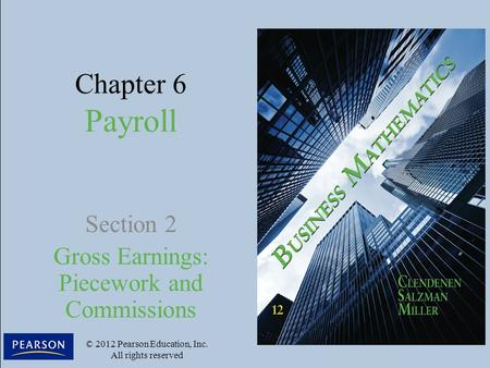 Chapter 6 Payroll Section 2 Gross Earnings: Piecework and Commissions © 2012 Pearson Education, Inc. All rights reserved.