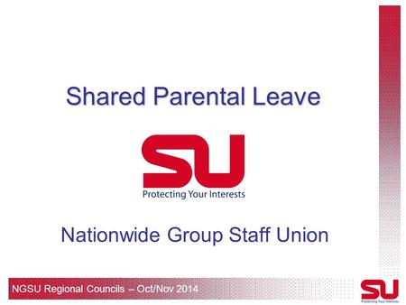 NGSU Regional Councils – Oct/Nov 2014 Shared Parental Leave Nationwide Group Staff Union.