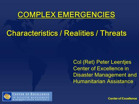 Center of Excellence COMPLEX EMERGENCIES Characteristics / Realities / Threats Col (Ret) Peter Leentjes Center of Excellence in Disaster Management and.