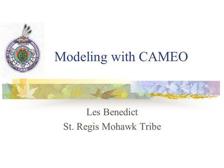 Modeling with CAMEO Les Benedict St. Regis Mohawk Tribe.
