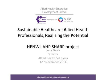 Sustainable Healthcare: Allied Health Professionals, Realising the Potential HENWL AHP SHARP project June Davis Director Allied Health Solutions 12 th.