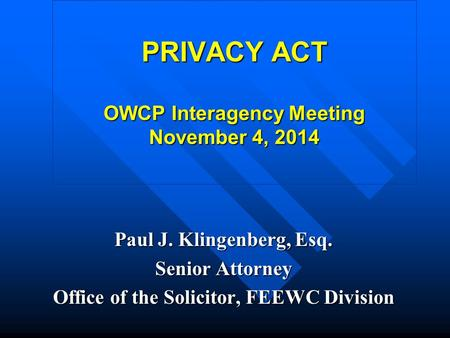 PRIVACY ACT OWCP Interagency Meeting November 4, 2014 Paul J. Klingenberg, Esq. Senior Attorney Office of the Solicitor, FEEWC Division.