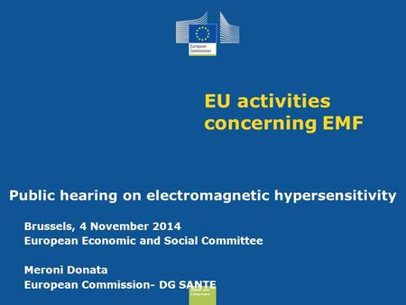 Health and Consumers Health and Consumers Health and Consumers Health and Consumers EU activities concerning EMF Public hearing on electromagnetic hypersensitivity.