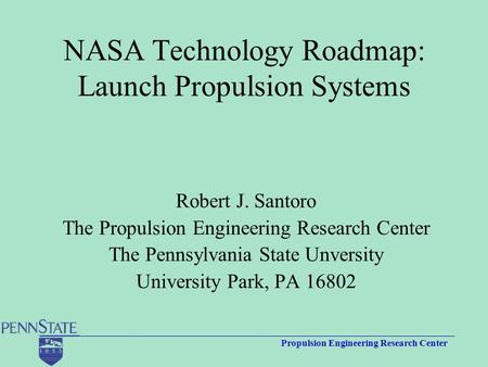Propulsion Engineering Research Center NASA Technology Roadmap: Launch Propulsion Systems Robert J. Santoro The Propulsion Engineering Research Center.