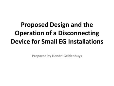 Proposed Design and the Operation of a Disconnecting Device for Small EG Installations Prepared by Hendri Geldenhuys.