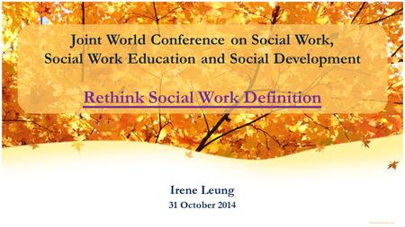 Joint World Conference on Social Work, Social Work Education and Social Development Rethink Social Work Definition Irene Leung 31 October 2014.