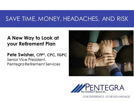 OUR DIFFERENCE. YOUR ADVANTAGE. SAVE TIME, MONEY, HEADACHES, AND RISK Pete Swisher, CFP ©, CPC, TGPC Senior Vice President, Pentegra Retirement Services.