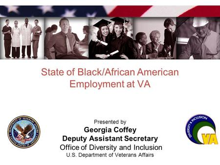 State of Black/African American Employment at VA Presented by Georgia Coffey Deputy Assistant Secretary Office of Diversity and Inclusion U.S. Department.