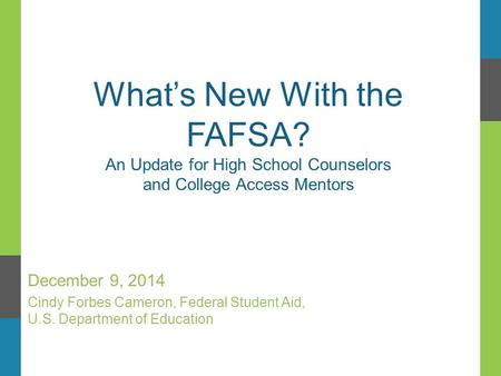 What's New With the FAFSA? An Update for High School Counselors and College Access Mentors December 9, 2014 Cindy Forbes Cameron, Federal Student Aid,