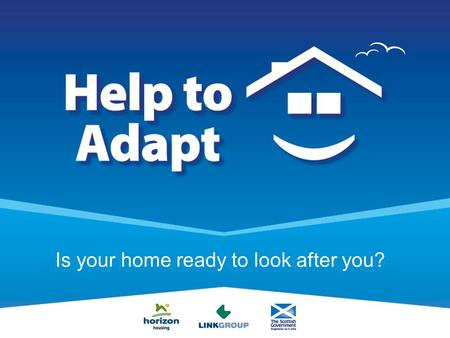 Is your home ready to look after you?. Help to Adapt An Introduction to the Help to Adapt Pilot scheme.