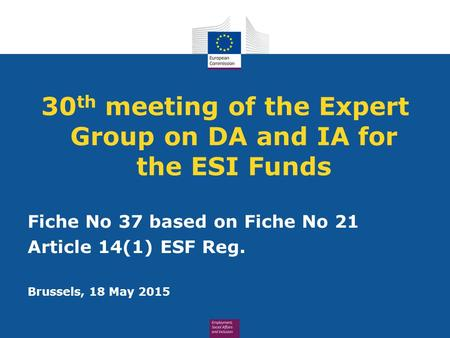 30 th meeting of the Expert Group on DA and IA for the ESI Funds Fiche No 37 based on Fiche No 21 Article 14(1) ESF Reg. Brussels, 18 May 2015.
