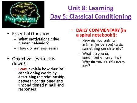 Unit 8: Learning Day 5: Classical Conditioning Essential Question – What motivations drive human behavior? – How do humans learn? Objectives (write this.