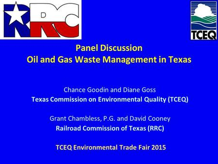 Panel Discussion Oil and Gas Waste Management in Texas Chance Goodin and Diane Goss Texas Commission on Environmental Quality (TCEQ) Grant Chambless, P.G.