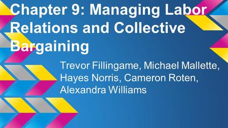 Chapter 9: Managing Labor Relations and Collective Bargaining Trevor Fillingame, Michael Mallette, Hayes Norris, Cameron Roten, Alexandra Williams.