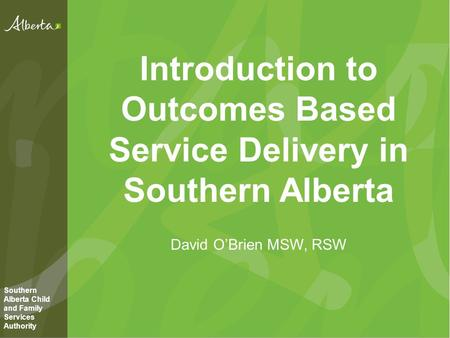 Introduction to Outcomes Based Service Delivery in Southern Alberta David O'Brien MSW, RSW Southern Alberta Child and Family Services Authority.