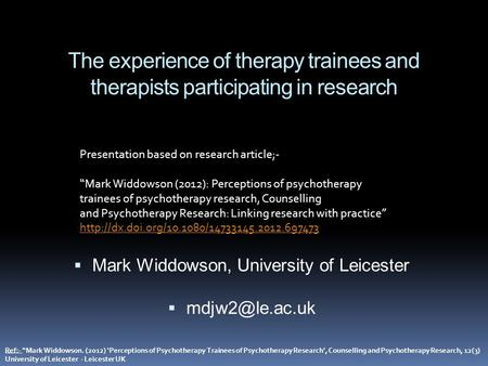 "The experience of therapy trainees and therapists participating in research  Mark Widdowson, University of Leicester  Ref:- ""Mark Widdowson."
