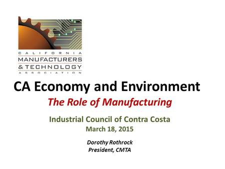 CA Economy and Environment The Role of Manufacturing Industrial Council of Contra Costa March 18, 2015 Dorothy Rothrock President, CMTA.