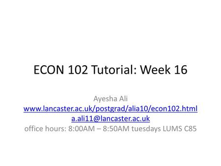 ECON 102 Tutorial: Week 16 Ayesha Ali  office hours: 8:00AM – 8:50AM tuesdays LUMS.