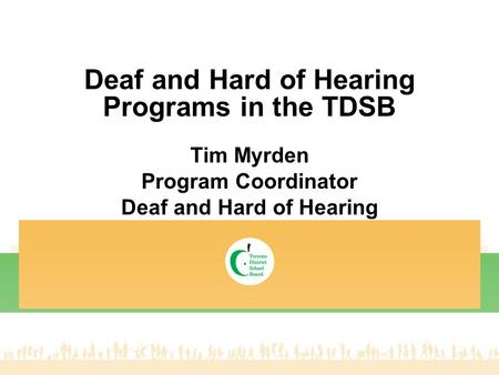 Deaf and Hard of Hearing Programs in the TDSB Tim Myrden