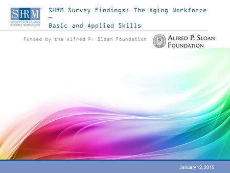 SHRM Survey Findings: The Aging Workforce — Basic and Applied Skills Funded by the Alfred P. Sloan Foundation January 12, 2015.