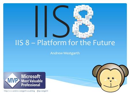 IIS 8 – Platform for the Future Andrew Westgarth