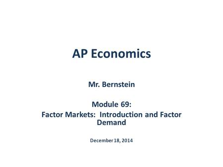 AP Economics Mr. Bernstein Module 69: Factor Markets: Introduction and Factor Demand December 18, 2014.