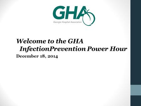 Welcome to the GHA InfectionPrevention Power Hour December 18, 2014.