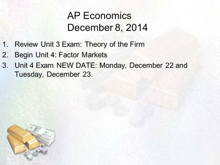 AP Economics December 8, 2014 1.Review Unit 3 Exam: Theory of the Firm 2.Begin Unit 4: Factor Markets 3.Unit 4 Exam NEW DATE: Monday, December 22 and Tuesday,