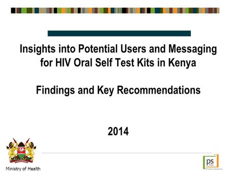 Insights into Potential Users and Messaging for HIV Oral Self Test Kits in Kenya Findings and Key Recommendations 2014 Ministry of Health.