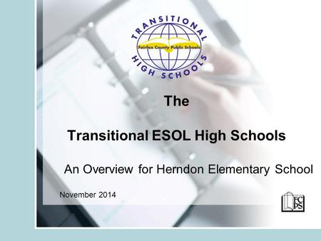 The Transitional ESOL High Schools An Overview for Herndon Elementary School November 2014.