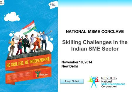 For Private Circulation only NATIONAL MSME CONCLAVE Skilling Challenges in the Indian SME Sector Anup Gulati November 19, 2014 New Delhi.