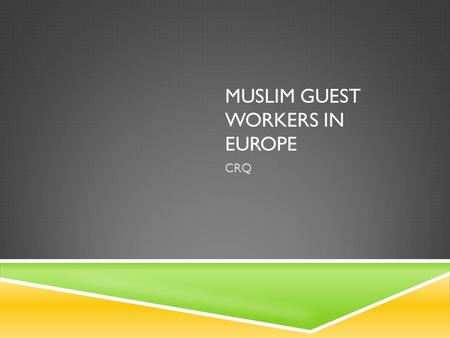 MUSLIM GUEST WORKERS IN EUROPE CRQ. A. Identify countries X, Y, and Z on the map above. B. Explain two reasons for the increase in Muslim immigration.