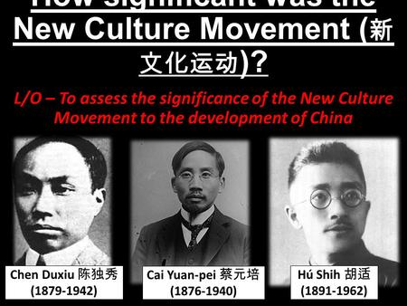 How significant was the New Culture Movement ( 新 文化运动 )? L/O – To assess the significance of the New Culture Movement to the development of China Hú Shih.