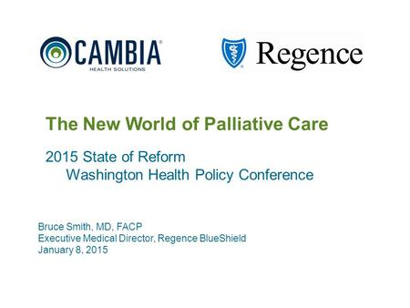 1 The New World of Palliative Care 2015 State of Reform Washington Health Policy Conference Bruce Smith, MD, FACP Executive Medical Director, Regence BlueShield.